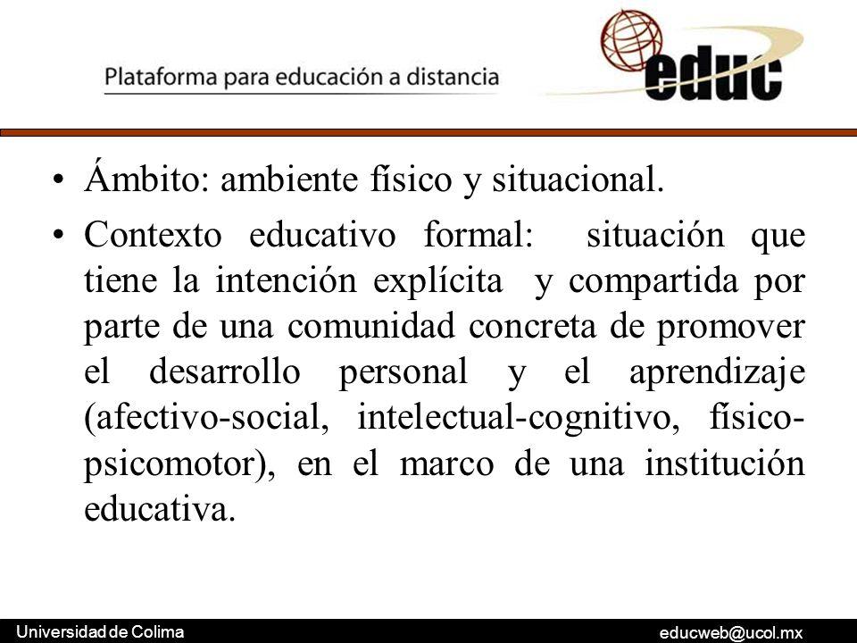 educweb@ucol.mx Universidad de Colima Ámbito: ambiente físico y situacional. Contexto educativo formal: situación que tiene la intención explícita y c