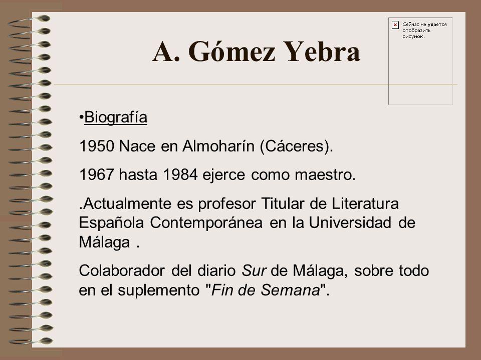 A. Gómez Yebra Biografía 1950 Nace en Almoharín (Cáceres). 1967 hasta 1984 ejerce como maestro..Actualmente es profesor Titular de Literatura Española