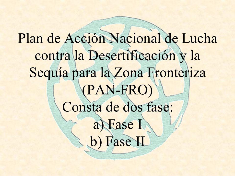 Plan de Acción Nacional de Lucha contra la Desertificación y la Sequía para la Zona Fronteriza (PAN-FRO) Consta de dos fase: a) Fase I b) Fase II