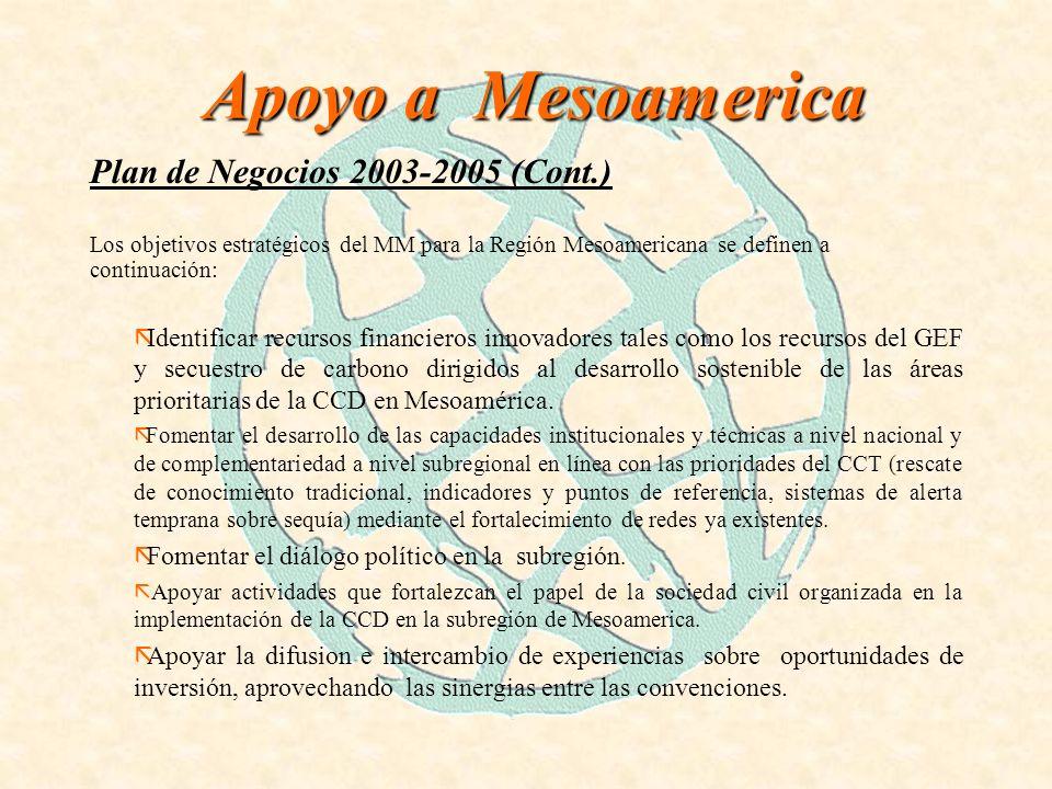 Apoyo a Mesoamerica Plan de Negocios 2003-2005 (Cont.) Los objetivos estratégicos del MM para la Región Mesoamericana se definen a continuación: ãIdentificar recursos financieros innovadores tales como los recursos del GEF y secuestro de carbono dirigidos al desarrollo sostenible de las áreas prioritarias de la CCD en Mesoamérica.