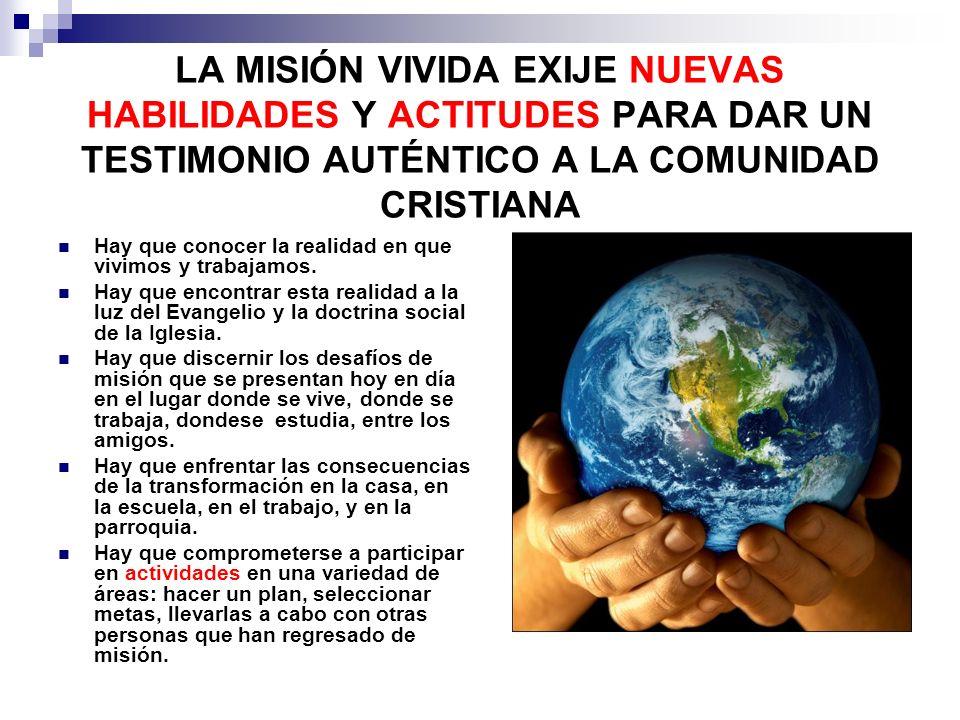 LA MISIÓN VIVIDA EXIJE NUEVAS HABILIDADES Y ACTITUDES PARA DAR UN TESTIMONIO AUTÉNTICO A LA COMUNIDAD CRISTIANA Hay que conocer la realidad en que viv