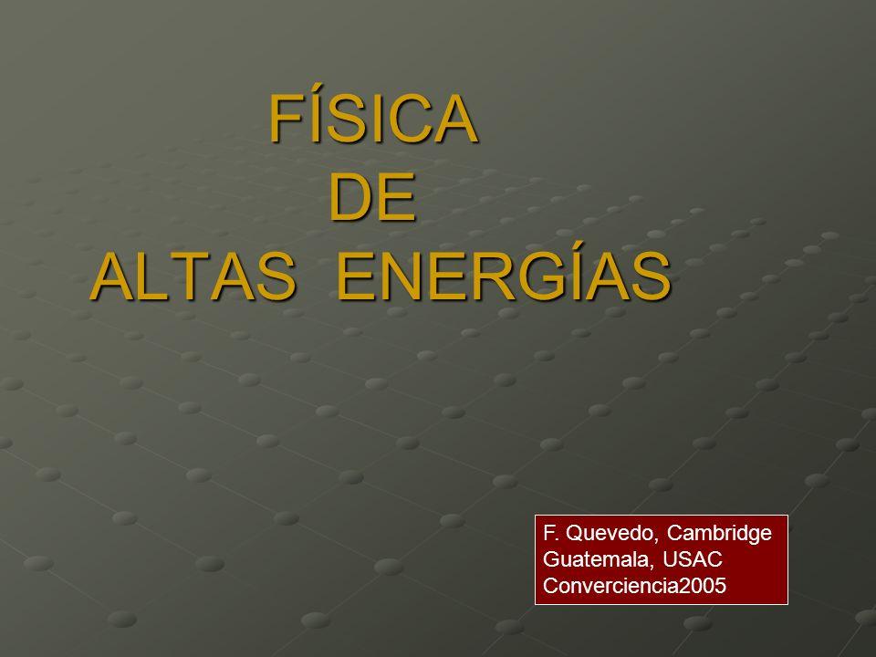 FÍSICA DE ALTAS ENERGÍAS FÍSICA DE ALTAS ENERGÍAS F. Quevedo, Cambridge Guatemala, USAC Converciencia2005