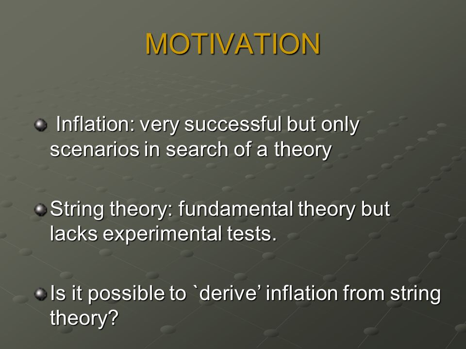 MOTIVATION Inflation: very successful but only scenarios in search of a theory Inflation: very successful but only scenarios in search of a theory String theory: fundamental theory but lacks experimental tests.