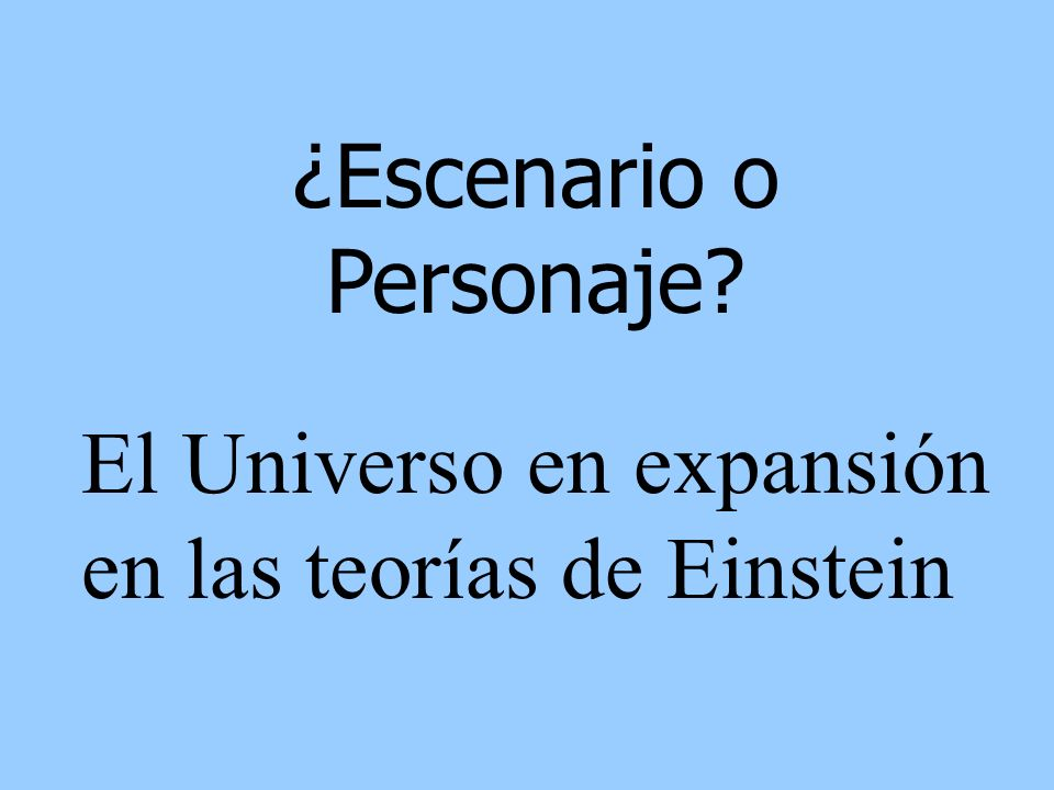 ¿Escenario o Personaje? El Universo en expansión en las teorías de Einstein