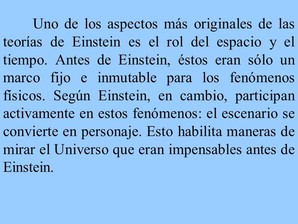 Uno de los aspectos más originales de las teorías de Einstein es el rol del espacio y el tiempo. Antes de Einstein, éstos eran sólo un marco fijo e in