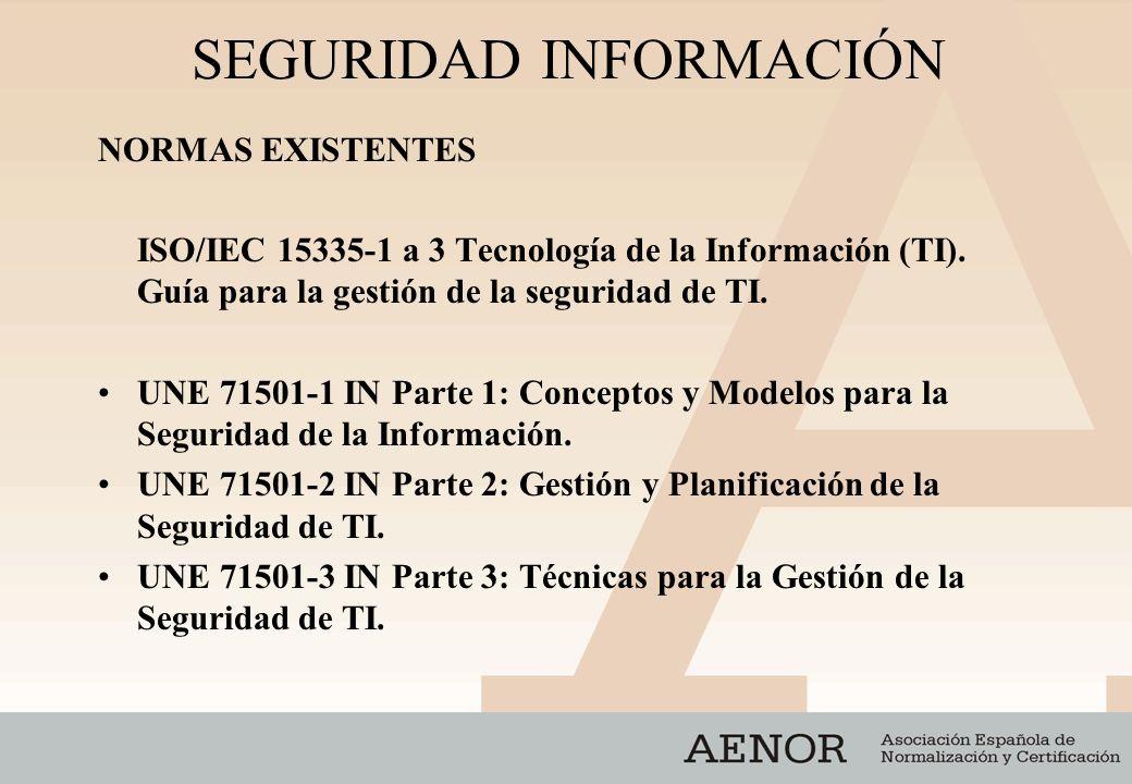 SEGURIDAD INFORMACIÓN NORMAS EXISTENTES ISO/IEC 15335-1 a 3 Tecnología de la Información (TI). Guía para la gestión de la seguridad de TI. UNE 71501-1