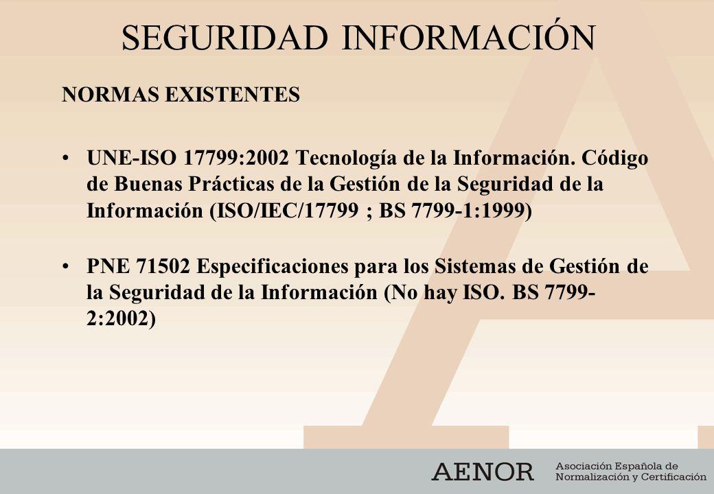 SEGURIDAD INFORMACIÓN NORMAS EXISTENTES UNE-ISO 17799:2002 Tecnología de la Información. Código de Buenas Prácticas de la Gestión de la Seguridad de l
