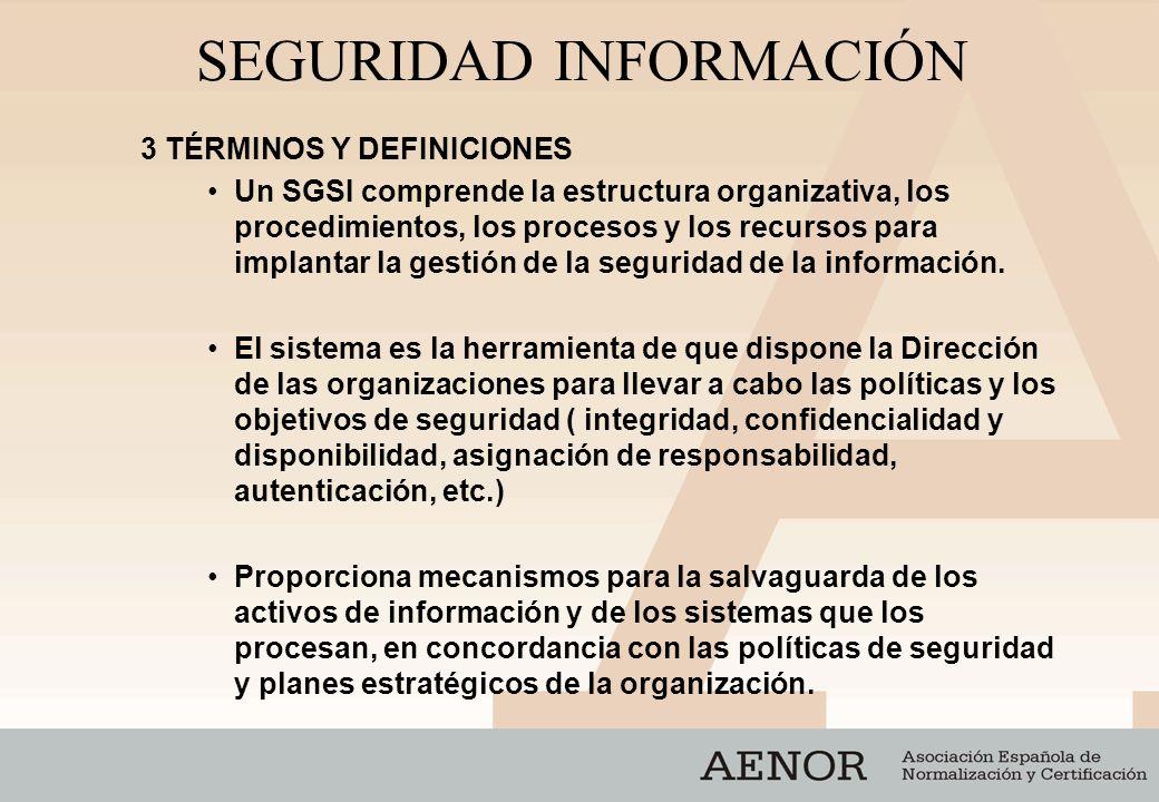 SEGURIDAD INFORMACIÓN 3 TÉRMINOS Y DEFINICIONES Un SGSI comprende la estructura organizativa, los procedimientos, los procesos y los recursos para imp