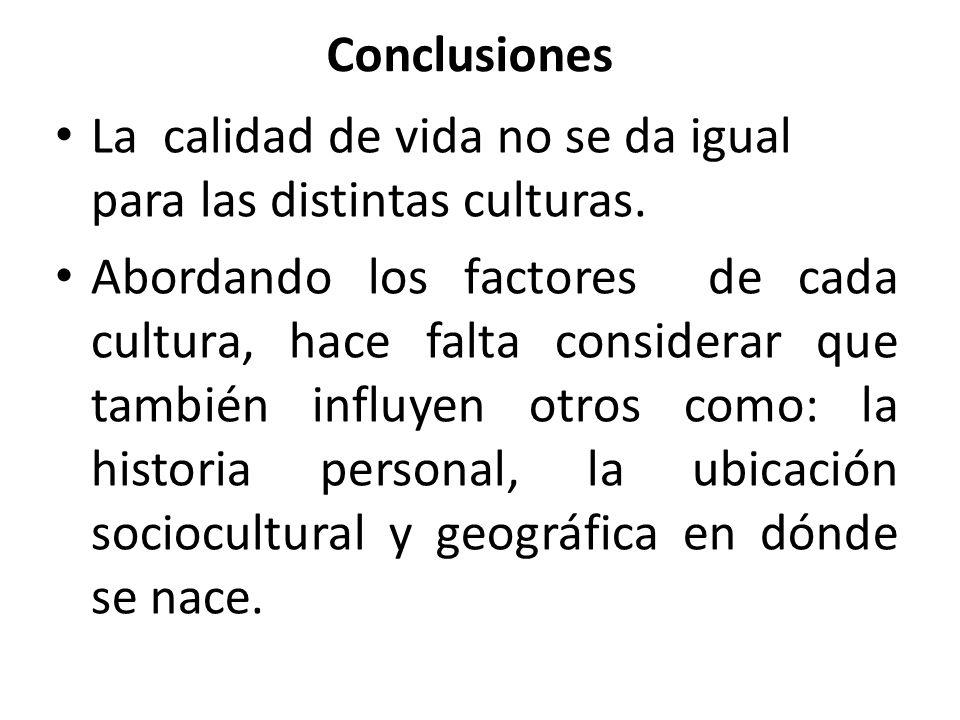 Conclusiones La calidad de vida no se da igual para las distintas culturas. Abordando los factores de cada cultura, hace falta considerar que también