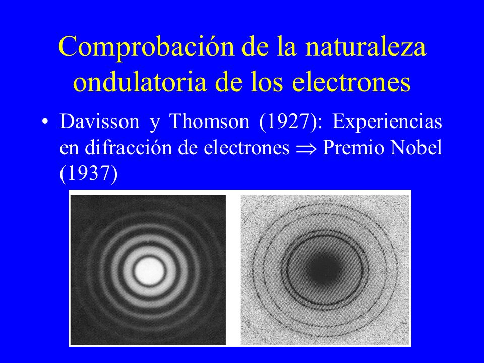 Comprobación de la naturaleza ondulatoria de los electrones Davisson y Thomson (1927): Experiencias en difracción de electrones Premio Nobel (1937)