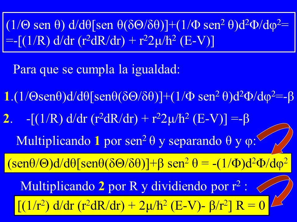 Para que se cumpla la igualdad: 1.(1/Θsenθ)d/dθ[senθ(δΘ/δθ)]+(1/Φ sen 2 θ)d 2 Φ/dφ 2 =-β 2. -[(1/R) d/dr (r 2 dR/dr) + r 2 2μ/h 2 (E-V)] =-β Multiplic