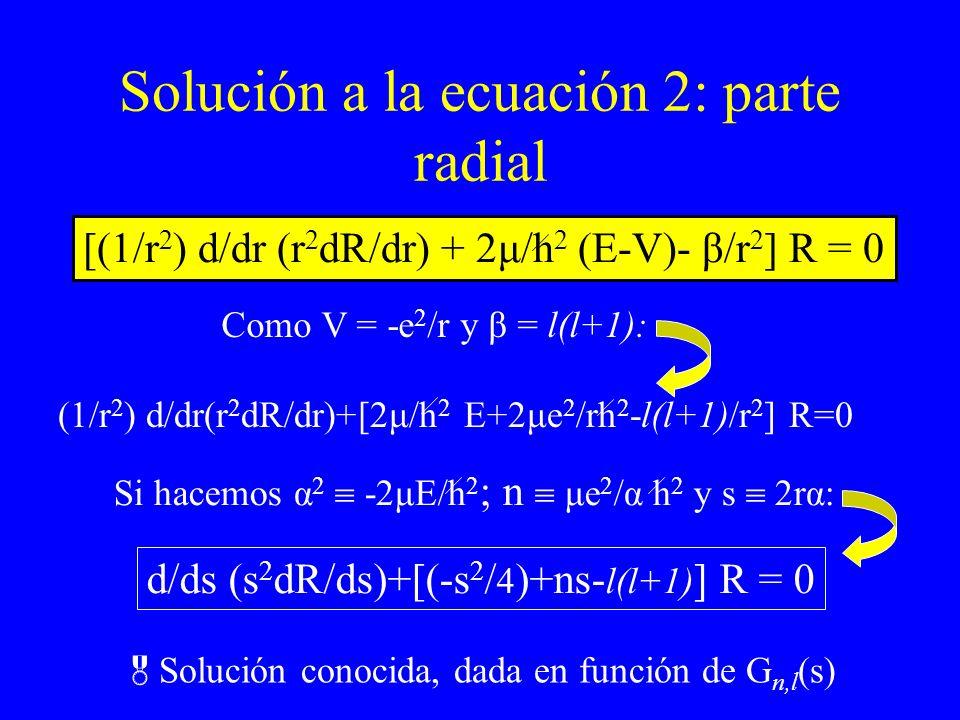 Solución a la ecuación 2: parte radial [(1/r 2 ) d/dr (r 2 dR/dr) + 2μ/h 2 (E-V)- β/r 2 ] R = 0 Como V = -e 2 /r y β = l(l+1): (1/r 2 ) d/dr(r 2 dR/dr
