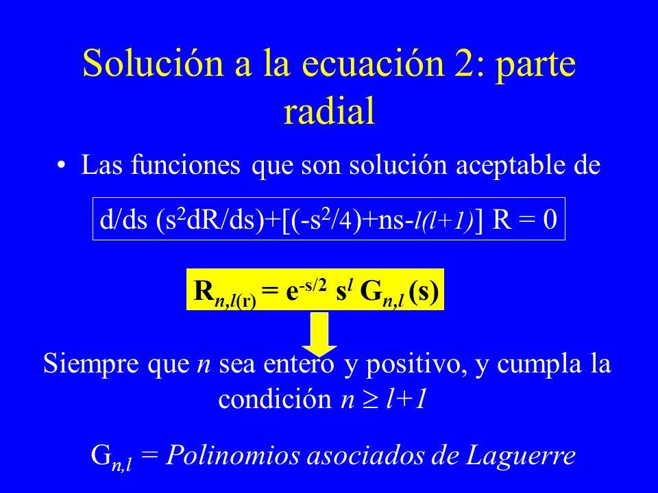 Solución a la ecuación 2: parte radial Las funciones que son solución aceptable de d/ds (s 2 dR/ds)+[(-s 2 / 4 )+ns- l(l+1) ] R = 0 R n,l(r) = e -s/2
