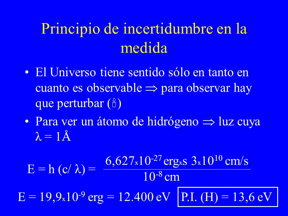 Principio de incertidumbre en la medida El Universo tiene sentido sólo en tanto en cuanto es observable para observar hay que perturbar ( ) Para ver u