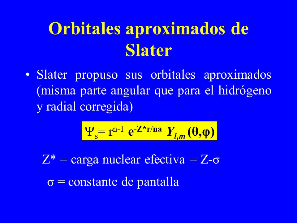 Orbitales aproximados de Slater Slater propuso sus orbitales aproximados (misma parte angular que para el hidrógeno y radial corregida) Ψ s = r n-1 e