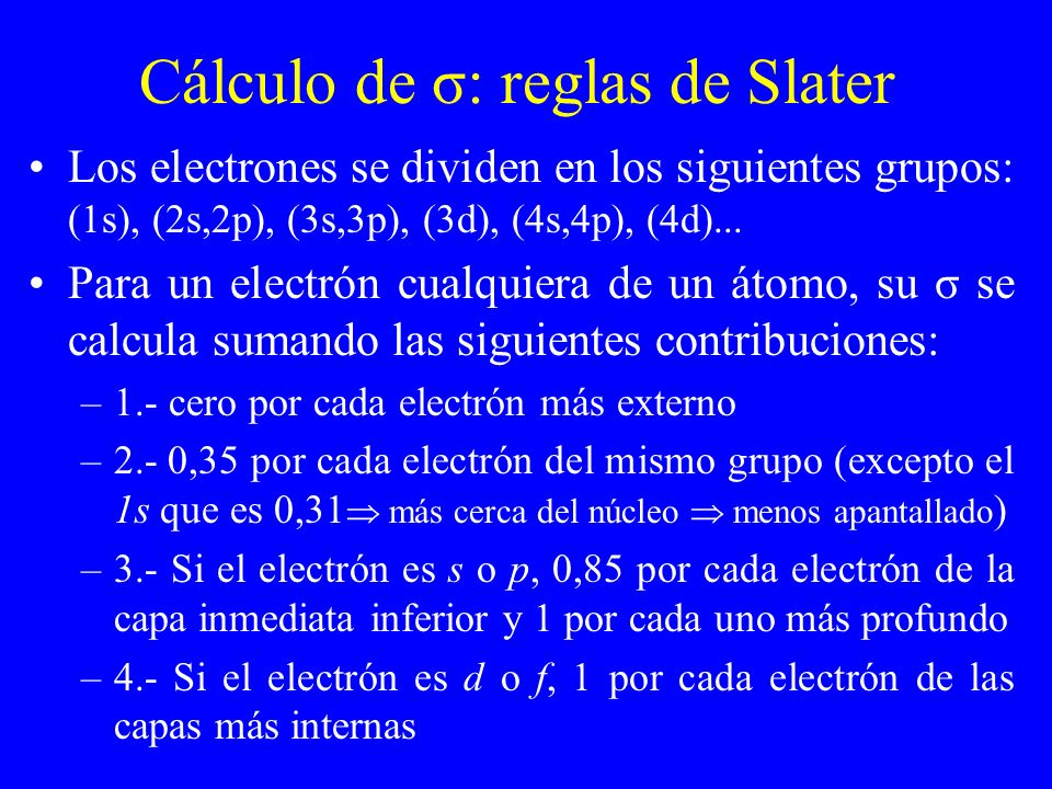 Cálculo de σ: reglas de Slater Los electrones se dividen en los siguientes grupos: (1s), (2s,2p), (3s,3p), (3d), (4s,4p), (4d)... Para un electrón cua