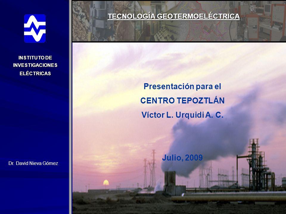 INSTITUTO DE INVESTIGACIONES ELÉCTRICAS TECNOLOGÍA GEOTERMOELÉCTRICA Presentación para el CENTRO TEPOZTLÁN Víctor L. Urquidi A. C. Julio, 2009 Dr. Dav