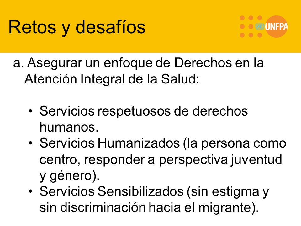 Retos y desafíos a. Asegurar un enfoque de Derechos en la Atención Integral de la Salud: Servicios respetuosos de derechos humanos. Servicios Humaniza