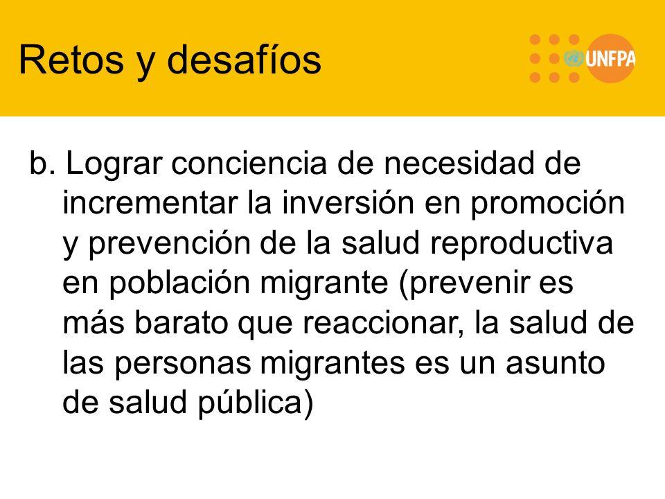 Retos y desafíos b. Lograr conciencia de necesidad de incrementar la inversión en promoción y prevención de la salud reproductiva en población migrant