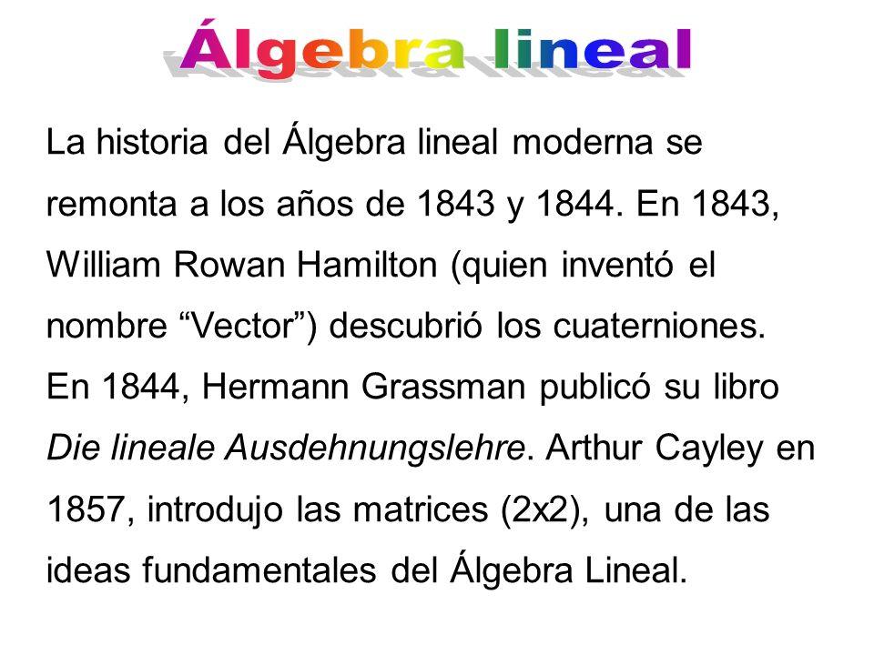 La historia del Álgebra lineal moderna se remonta a los años de 1843 y 1844. En 1843, William Rowan Hamilton (quien inventó el nombre Vector) descubri