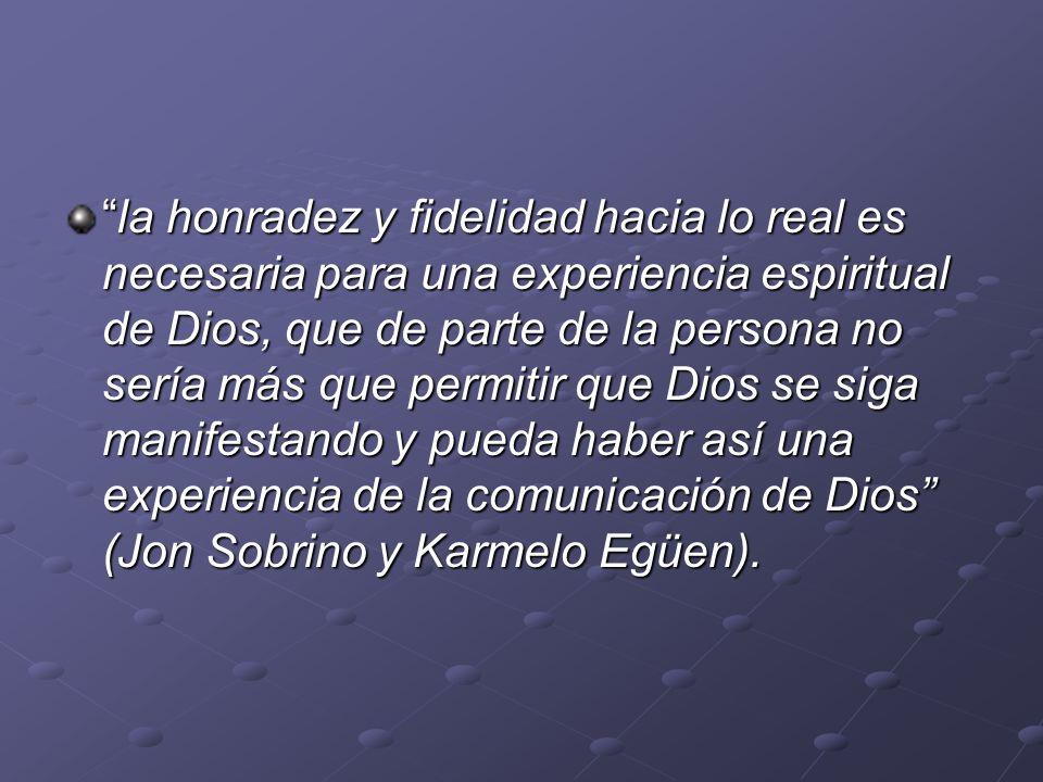 la honradez y fidelidad hacia lo real es necesaria para una experiencia espiritual de Dios, que de parte de la persona no sería más que permitir que D