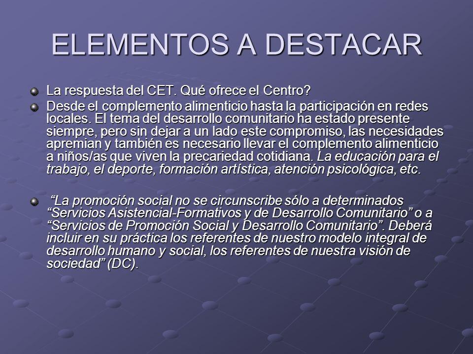 ELEMENTOS A DESTACAR La respuesta del CET. Qué ofrece el Centro? Desde el complemento alimenticio hasta la participación en redes locales. El tema del