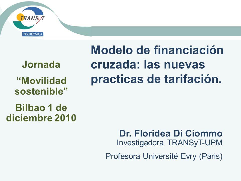 Modelo de financiación cruzada: las nuevas practicas de tarifación. Dr. Floridea Di Ciommo Investigadora TRANSyT-UPM Profesora Université Evry (Paris)