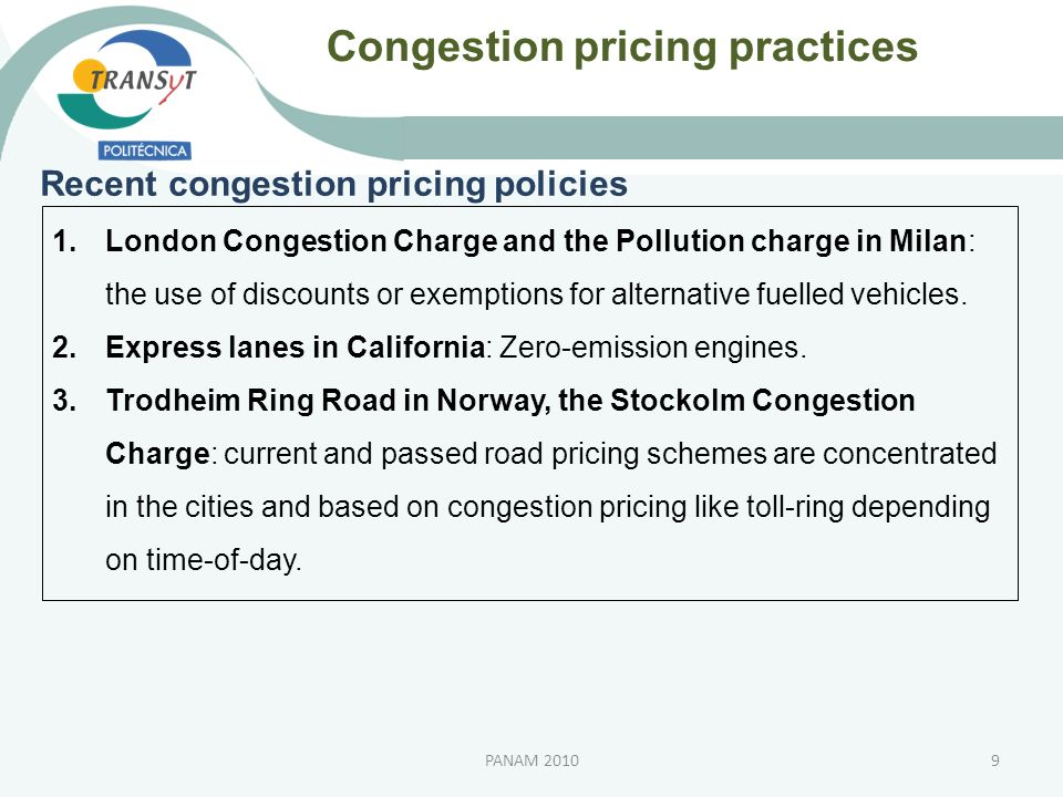 Congestion pricing approach Justification of a congestion pricing 1.Most congested metropolitan highway needs a policy traffic measure to mitigate the congestion problems (Santos, G, 2002); 2.A toll of access to more external boundary ring can incentive a recentralization of the residential and economic activities inside of the ring; 3.A toll-ring scheme intercepts more of the journeys which contribute to congestion and discourage orbital diversions, achieving higher efficiency and environmental benefits (May, 2002); 10PANAM 2010