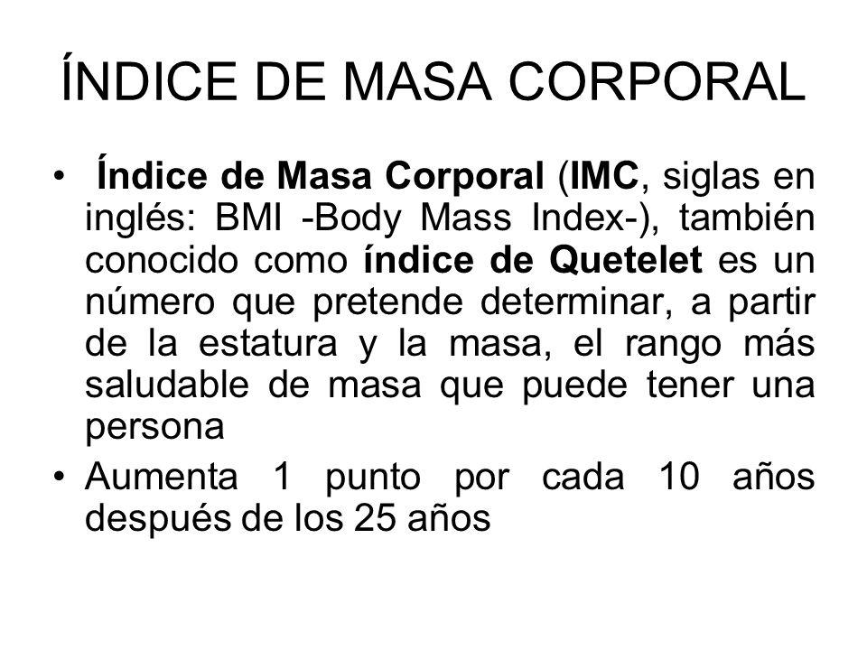 ÍNDICE DE MASA CORPORAL Índice de Masa Corporal (IMC, siglas en inglés: BMI -Body Mass Index-), también conocido como índice de Quetelet es un número