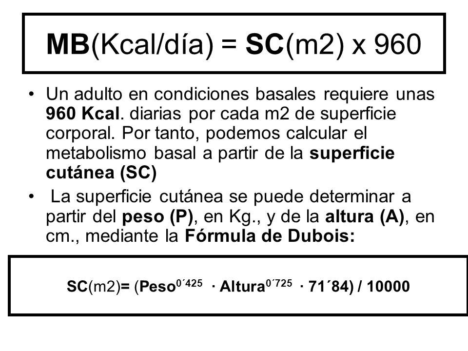 MB(Kcal/día) = SC(m2) x 960 Un adulto en condiciones basales requiere unas 960 Kcal. diarias por cada m2 de superficie corporal. Por tanto, podemos ca