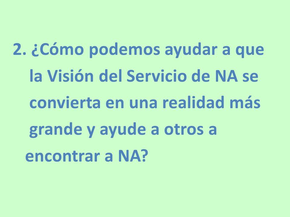 2. ¿Cómo podemos ayudar a que la Visión del Servicio de NA se convierta en una realidad más grande y ayude a otros a encontrar a NA?