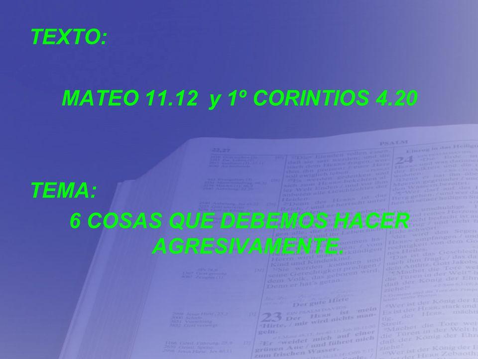 TEXTO: MATEO 11.12 y 1º CORINTIOS 4.20 TEMA: 6 COSAS QUE DEBEMOS HACER AGRESIVAMENTE.