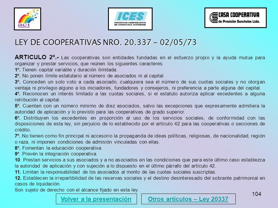 104 Volver a la presentación LEY DE COOPERATIVAS NRO. 20.337 – 02/05/73 ARTICULO 2º.- Las cooperativas son entidades fundadas en el esfuerzo propio y