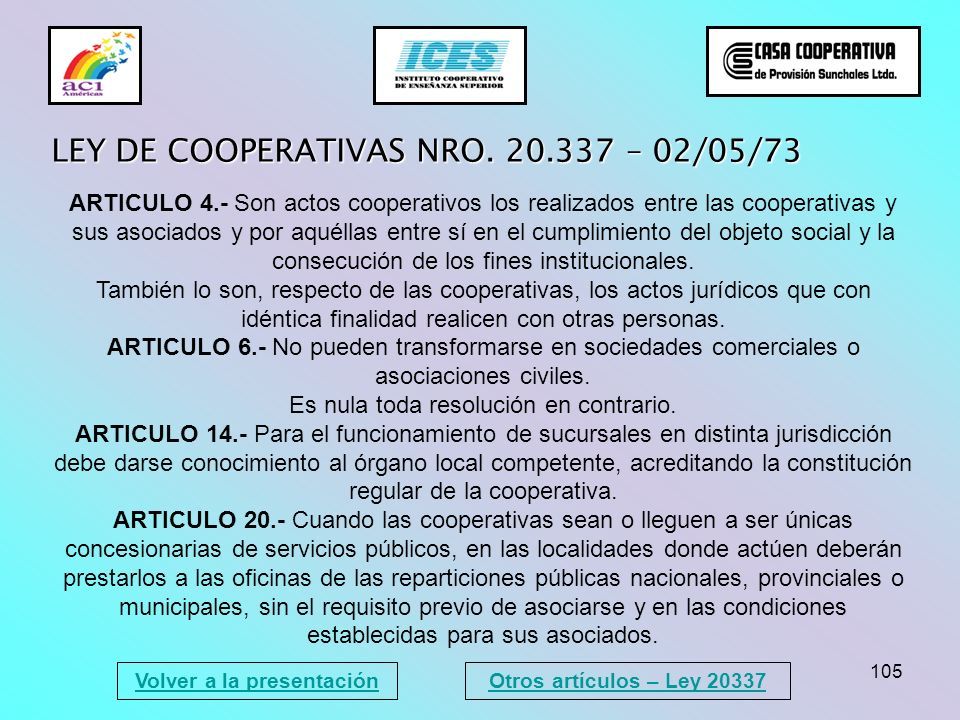 105 Volver a la presentación LEY DE COOPERATIVAS NRO. 20.337 – 02/05/73 ARTICULO 4.- Son actos cooperativos los realizados entre las cooperativas y su