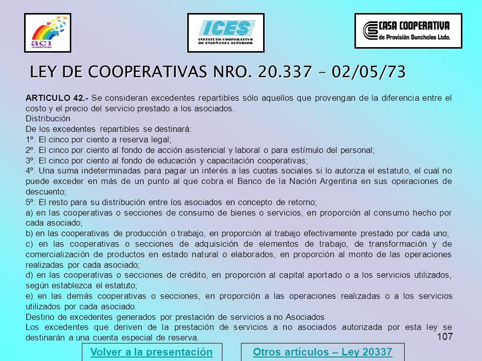 107 Volver a la presentación LEY DE COOPERATIVAS NRO. 20.337 – 02/05/73 ARTICULO 42.- Se consideran excedentes repartibles sólo aquellos que provengan
