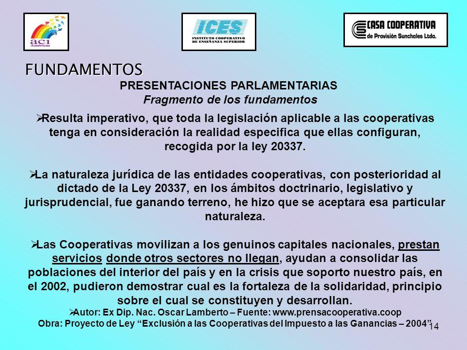 14 FUNDAMENTOS PRESENTACIONES PARLAMENTARIAS Fragmento de los fundamentos Resulta imperativo, que toda la legislación aplicable a las cooperativas ten