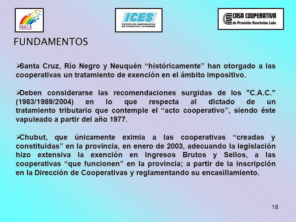 18 FUNDAMENTOS Santa Cruz, Río Negro y Neuquén históricamente han otorgado a las cooperativas un tratamiento de exención en el ámbito impositivo. Debe