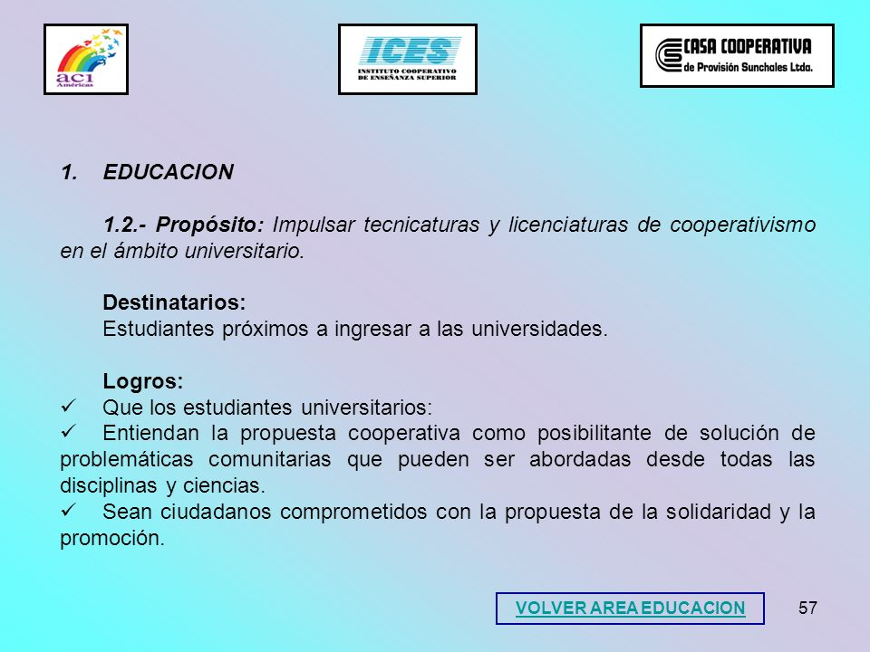 57 1.EDUCACION 1.2.- Propósito: Impulsar tecnicaturas y licenciaturas de cooperativismo en el ámbito universitario. Destinatarios: Estudiantes próximo