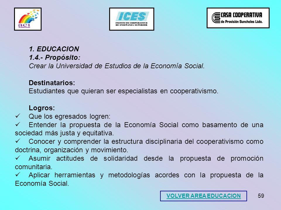59 1. EDUCACION 1.4.- Propósito: Crear la Universidad de Estudios de la Economía Social. Destinatarios: Estudiantes que quieran ser especialistas en c