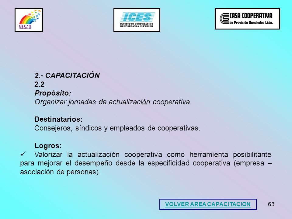 63 2.- CAPACITACIÓN 2.2 Propósito: Organizar jornadas de actualización cooperativa. Destinatarios: Consejeros, síndicos y empleados de cooperativas. L