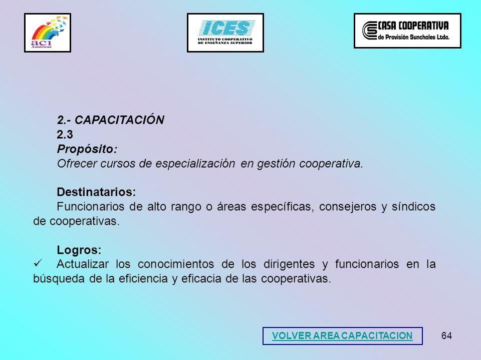 64 2.- CAPACITACIÓN 2.3 Propósito: Ofrecer cursos de especialización en gestión cooperativa. Destinatarios: Funcionarios de alto rango o áreas específ