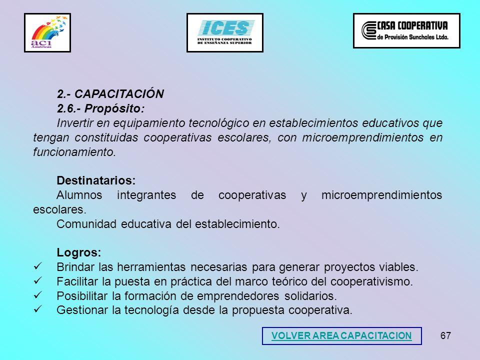 67 2.- CAPACITACIÓN 2.6.- Propósito: Invertir en equipamiento tecnológico en establecimientos educativos que tengan constituidas cooperativas escolare