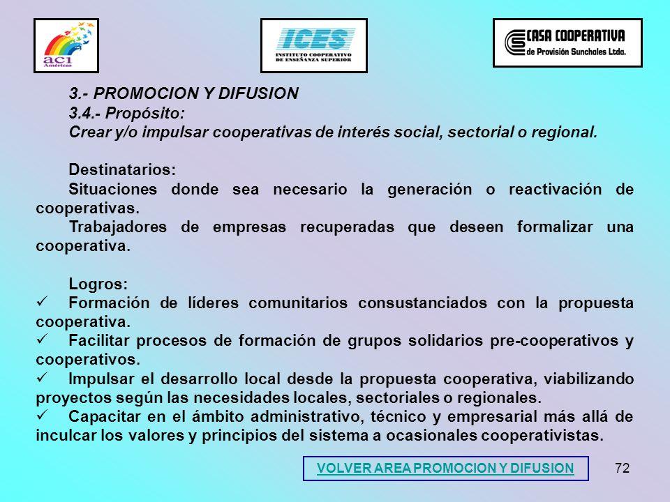 72 3.- PROMOCION Y DIFUSION 3.4.- Propósito: Crear y/o impulsar cooperativas de interés social, sectorial o regional. Destinatarios: Situaciones donde