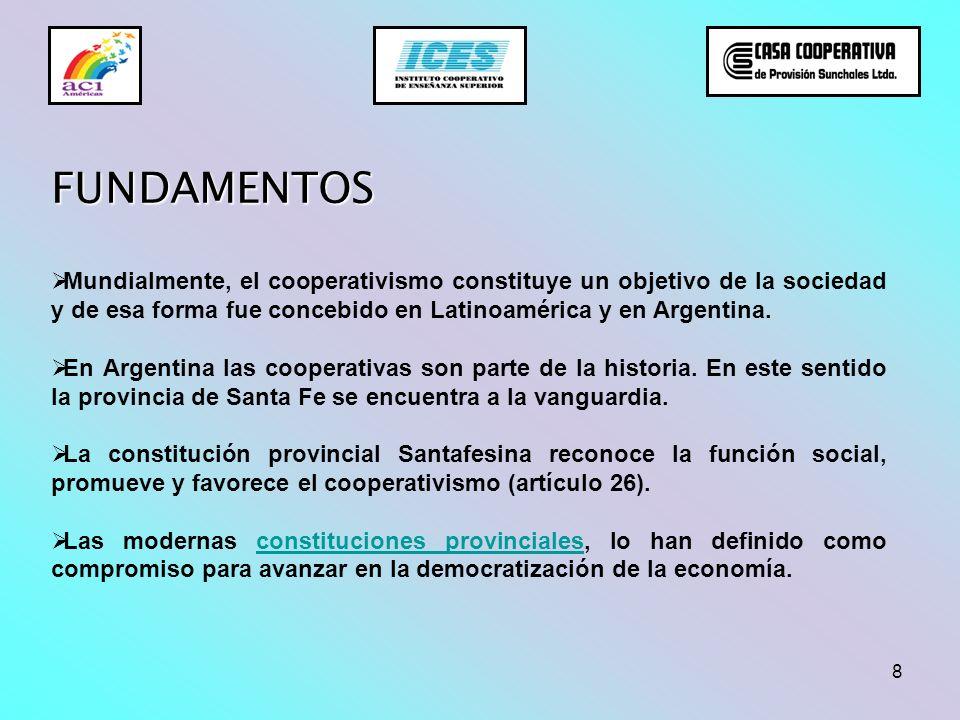 8 FUNDAMENTOS Mundialmente, el cooperativismo constituye un objetivo de la sociedad y de esa forma fue concebido en Latinoamérica y en Argentina. En A