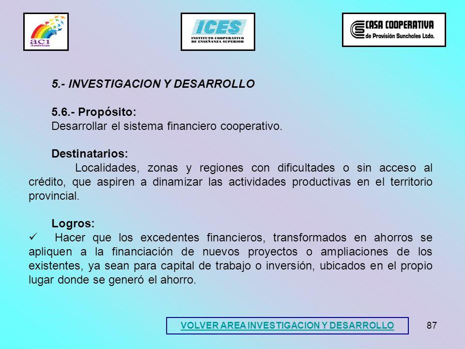87 5.- INVESTIGACION Y DESARROLLO 5.6.- Propósito: Desarrollar el sistema financiero cooperativo. Destinatarios: Localidades, zonas y regiones con dif