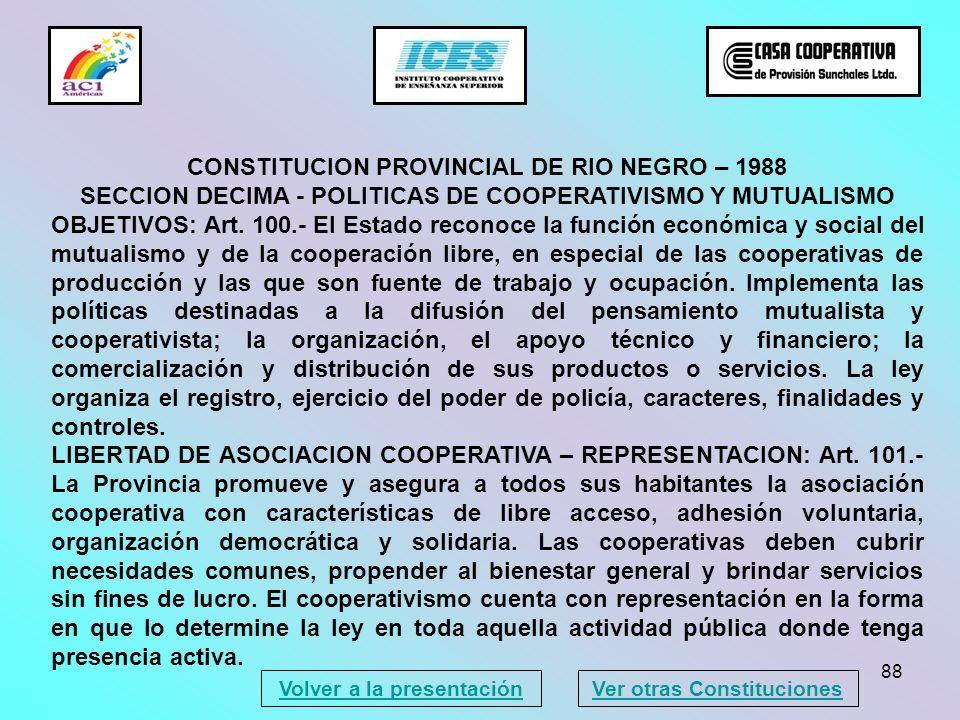 88 CONSTITUCION PROVINCIAL DE RIO NEGRO – 1988 SECCION DECIMA - POLITICAS DE COOPERATIVISMO Y MUTUALISMO OBJETIVOS: Art. 100.- El Estado reconoce la f