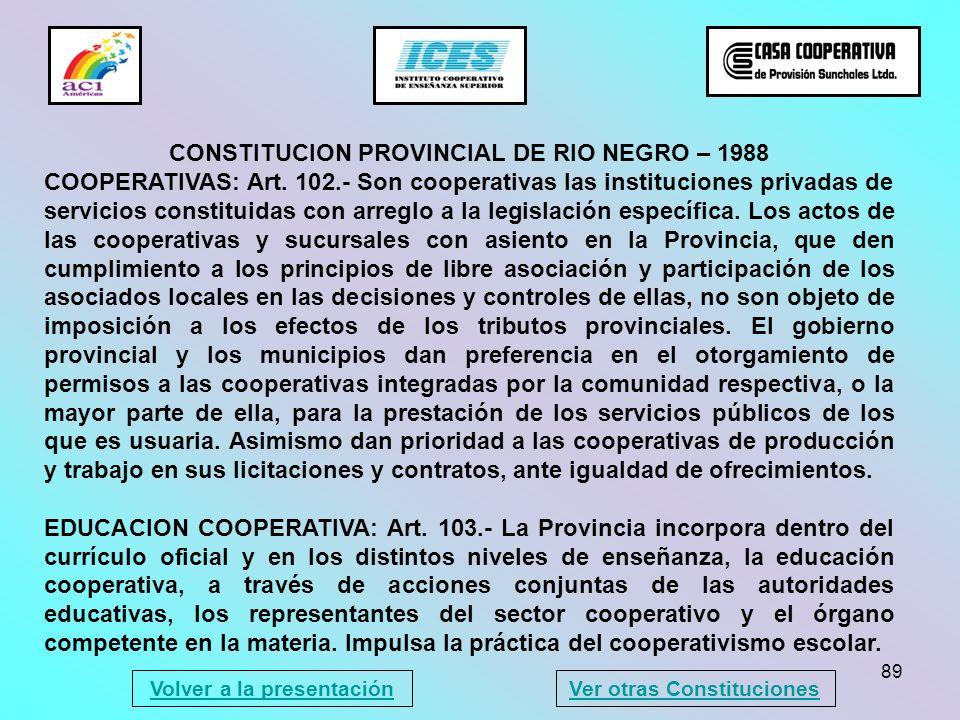 89 CONSTITUCION PROVINCIAL DE RIO NEGRO – 1988 COOPERATIVAS: Art. 102.- Son cooperativas las instituciones privadas de servicios constituidas con arre