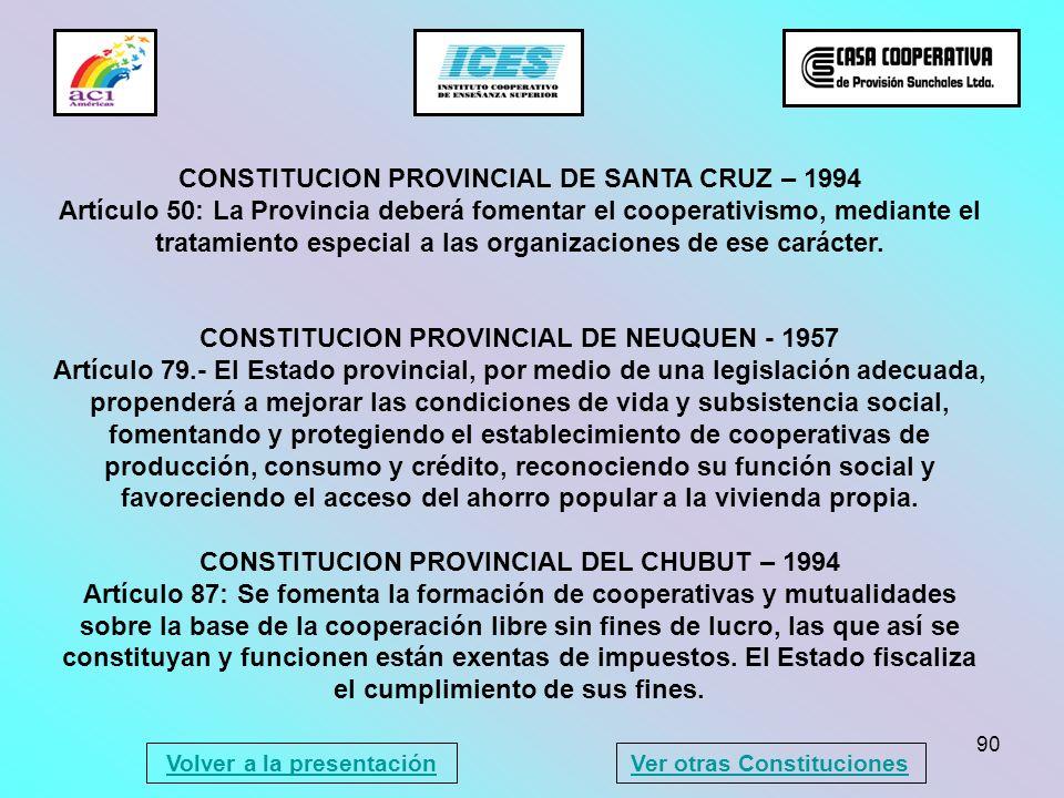 90 CONSTITUCION PROVINCIAL DE SANTA CRUZ – 1994 Artículo 50: La Provincia deberá fomentar el cooperativismo, mediante el tratamiento especial a las or