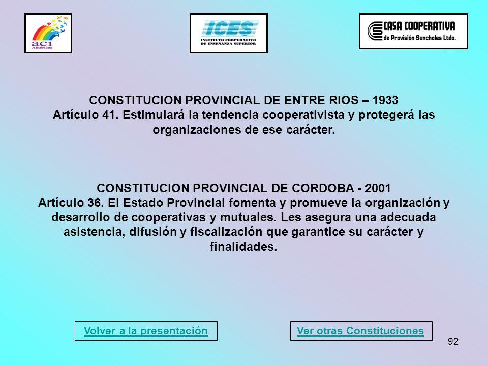 92 CONSTITUCION PROVINCIAL DE ENTRE RIOS – 1933 Artículo 41. Estimulará la tendencia cooperativista y protegerá las organizaciones de ese carácter. CO