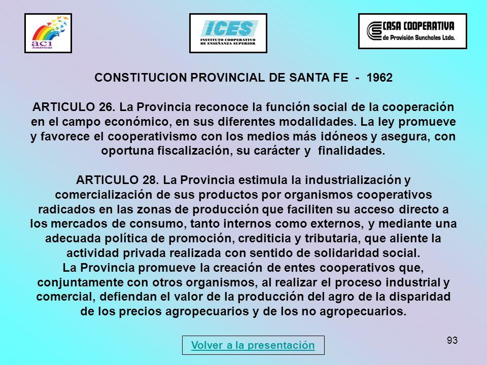93 CONSTITUCION PROVINCIAL DE SANTA FE - 1962 ARTICULO 26. La Provincia reconoce la función social de la cooperación en el campo económico, en sus dif
